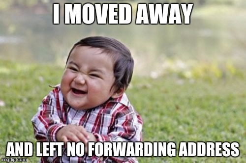 Evil Toddler Meme | I MOVED AWAY AND LEFT NO FORWARDING ADDRESS | image tagged in memes,evil toddler | made w/ Imgflip meme maker
