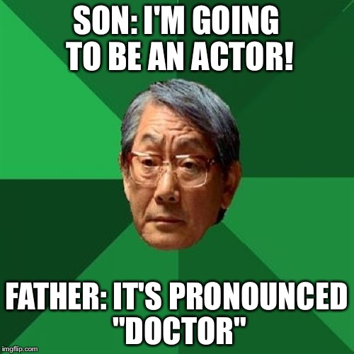 "High Expectations Asian Father | SON: I'M GOING TO BE AN ACTOR! FATHER: IT'S PRONOUNCED ""DOCTOR"" 