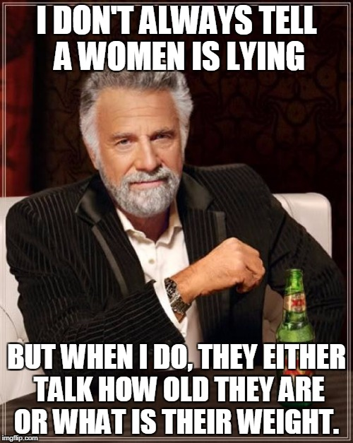 The Most Interesting Man In The World Meme | I DON'T ALWAYS TELL A WOMEN IS LYING BUT WHEN I DO, THEY EITHER TALK HOW OLD THEY ARE OR WHAT IS THEIR WEIGHT. | image tagged in memes,the most interesting man in the world | made w/ Imgflip meme maker