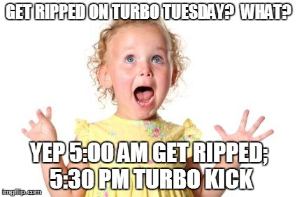 GET RIPPED ON TURBO TUESDAY?  WHAT? YEP 5:00 AM GET RIPPED; 5:30 PM TURBO KICK | image tagged in excited baby | made w/ Imgflip meme maker