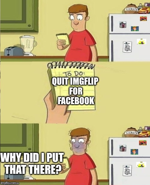And yet the battle continues | QUIT IMGFLIP FOR FACEBOOK WHY DID I PUT THAT THERE? | image tagged in to do list,facebook,imgflip,facebook vs imgflip | made w/ Imgflip meme maker