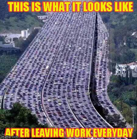 Leaving Work | THIS IS WHAT IT LOOKS LIKE AFTER LEAVING WORK EVERYDAY | image tagged in worlds biggest traffic jam,leaving,off work,quit job | made w/ Imgflip meme maker