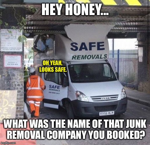 We Ended Up Using A Different Company | HEY HONEY... WHAT WAS THE NAME OF THAT JUNK REMOVAL COMPANY YOU BOOKED? OH YEAH, LOOKS SAFE. | image tagged in car crash,car accident,moving,safe,safety,safety first | made w/ Imgflip meme maker