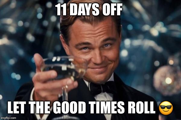 Leonardo Dicaprio Cheers Meme | 11 DAYS OFF LET THE GOOD TIMES ROLL  | image tagged in memes,leonardo dicaprio cheers | made w/ Imgflip meme maker
