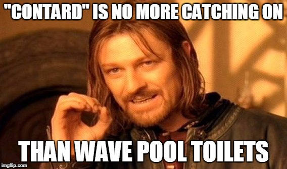 "One Does Not Simply Meme | ""CONTARD"" IS NO MORE CATCHING ON THAN WAVE POOL TOILETS 