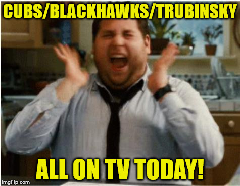 Excited can't wait | CUBS/BLACKHAWKS/TRUBINSKY ALL ON TV TODAY! | image tagged in excited can't wait | made w/ Imgflip meme maker