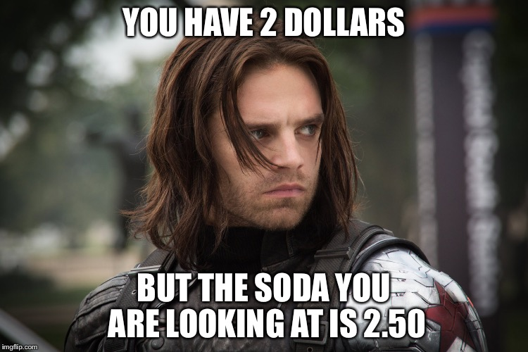 Reality | YOU HAVE 2 DOLLARS BUT THE SODA YOU ARE LOOKING AT IS 2.50 | image tagged in winter soldier,money,reality,sudden realization,unhappy people | made w/ Imgflip meme maker