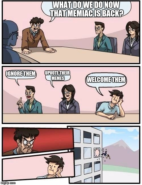 Boardroom Meeting Suggestion Meme | WHAT DO WE DO NOW THAT MEMIAC IS BACK? IGNORE THEM UPVOTE THEIR MEMES WELCOME THEM | image tagged in memes,boardroom meeting suggestion | made w/ Imgflip meme maker
