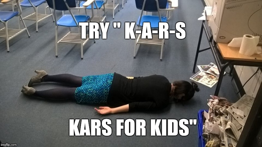 "Please make it stop | TRY "" K-A-R-S KARS FOR KIDS"" 