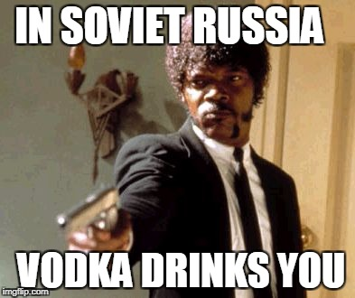 Say That Again I Dare You Meme | IN SOVIET RUSSIA VODKA DRINKS YOU | image tagged in memes,say that again i dare you | made w/ Imgflip meme maker