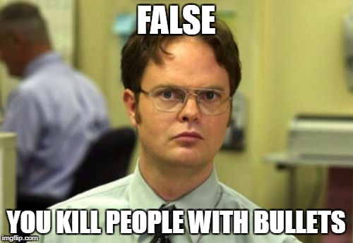 false | FALSE YOU KILL PEOPLE WITH BULLETS | image tagged in false | made w/ Imgflip meme maker