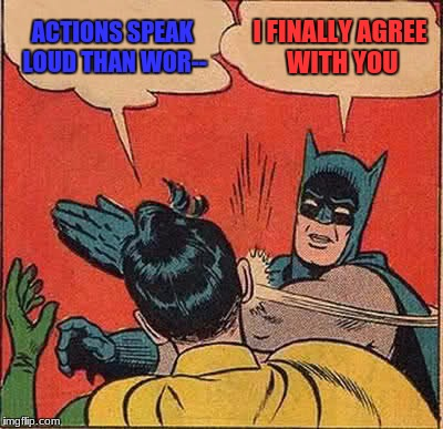 Batman Slapping Robin Meme | ACTIONS SPEAK LOUD THAN WOR-- I FINALLY AGREE WITH YOU | image tagged in memes,batman slapping robin | made w/ Imgflip meme maker