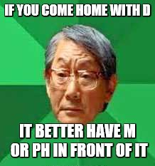 IF YOU COME HOME WITH D IT BETTER HAVE M OR PH IN FRONT OF IT | made w/ Imgflip meme maker