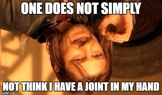 If you think about it... | ONE DOES NOT SIMPLY NOT THINK I HAVE A JOINT IN MY HAND | image tagged in memes,one does not simply | made w/ Imgflip meme maker
