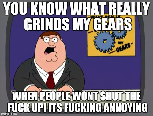 Peter Griffin News Meme | YOU KNOW WHAT REALLY GRINDS MY GEARS WHEN PEOPLE WONT SHUT THE F**K UP!ITS F**KING ANNOYING | image tagged in memes,peter griffin news | made w/ Imgflip meme maker