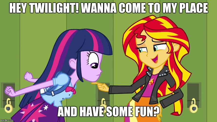 Maybe?... | HEY TWILIGHT! WANNA COME TO MY PLACE AND HAVE SOME FUN? | image tagged in memes,sunset shimmer,twilight sparkle,a little something | made w/ Imgflip meme maker