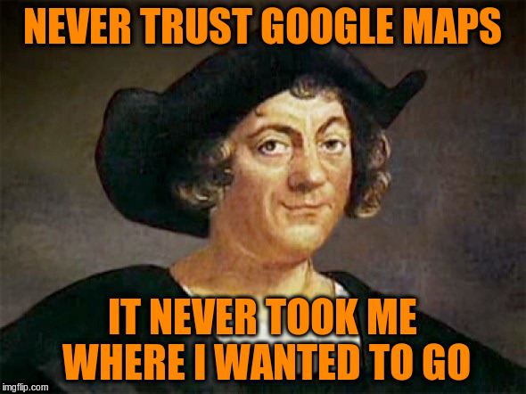 NEVER TRUST GOOGLE MAPS IT NEVER TOOK ME WHERE I WANTED TO GO | made w/ Imgflip meme maker