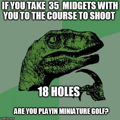 GOLF  GOLFING    | IF YOU TAKE  35  MIDGETS WITH YOU TO THE COURSE TO SHOOT 18 HOLES ARE YOU PLAYIN MINIATURE GOLF? | image tagged in memes,philosoraptor,golf,miniature,midgets | made w/ Imgflip meme maker