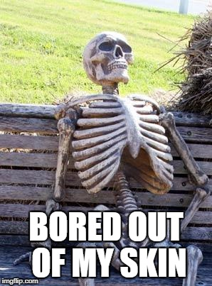 Bored out of my skin | BORED OUT OF MY SKIN | image tagged in memes,waiting skeleton | made w/ Imgflip meme maker