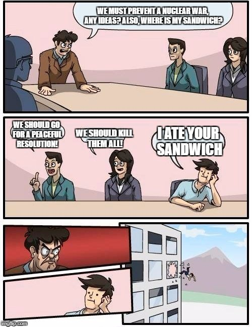 Nuclear war sandwich | WE MUST PREVENT A NUCLEAR WAR, ANY IDEAS? ALSO, WHERE IS MY SANDWICH? WE SHOULD GO FOR A PEACEFUL RESOLUTION! WE SHOULD KILL THEM ALL! I ATE | image tagged in memes,boardroom meeting suggestion | made w/ Imgflip meme maker
