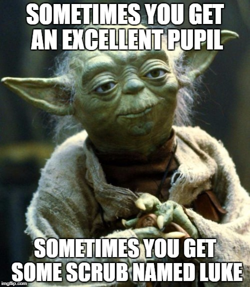What have the Jedi come to? | SOMETIMES YOU GET AN EXCELLENT PUPIL SOMETIMES YOU GET SOME SCRUB NAMED LUKE | image tagged in memes,star wars yoda | made w/ Imgflip meme maker