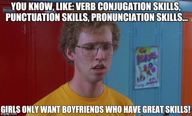Napoleon Dynamite Skills | YOU KNOW, LIKE: VERB CONJUGATION SKILLS, PUNCTUATION SKILLS, PRONUNCIATION SKILLS... GIRLS ONLY WANT BOYFRIENDS WHO HAVE GREAT SKILLS! | image tagged in napoleon dynamite skills | made w/ Imgflip meme maker
