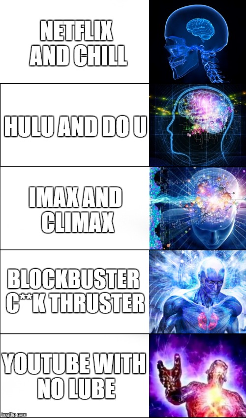 Expanding Brain Meme | NETFLIX AND CHILL HULU AND DO U YOUTUBE WITH NO LUBE BLOCKBUSTER C**K THRUSTER IMAX AND CLIMAX | image tagged in expanding brain | made w/ Imgflip meme maker
