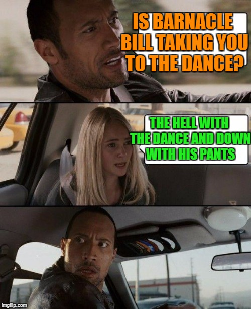 The Rock Driving Meme | IS BARNACLE BILL TAKING YOU TO THE DANCE? THE HELL WITH THE DANCE AND DOWN WITH HIS PANTS | image tagged in memes,the rock driving | made w/ Imgflip meme maker