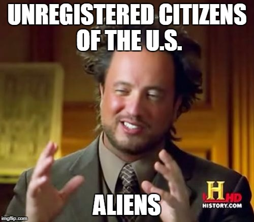 Ancient Aliens Meme | UNREGISTERED CITIZENS OF THE U.S. ALIENS | image tagged in memes,ancient aliens | made w/ Imgflip meme maker