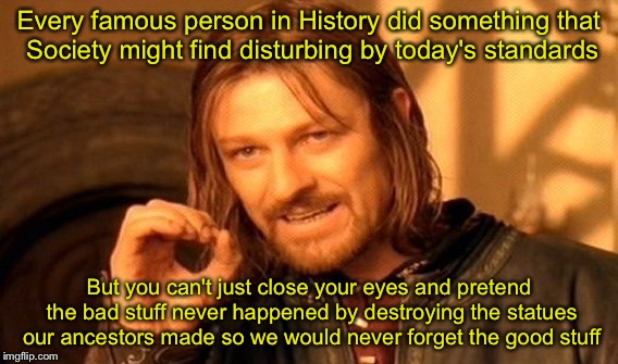 One Does Not Simply Meme | Every famous person in History did something that Society might find disturbing by today's standards But you can't just close your eyes and  | image tagged in memes,one does not simply | made w/ Imgflip meme maker