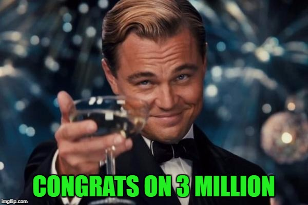 Leonardo Dicaprio Cheers Meme | CONGRATS ON 3 MILLION | image tagged in memes,leonardo dicaprio cheers | made w/ Imgflip meme maker