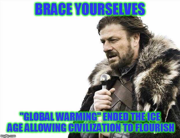 "Brace Yourselves X is Coming Meme | BRACE YOURSELVES ""GLOBAL WARMING"" ENDED THE ICE AGE ALLOWING CIVILIZATION TO FLOURISH 