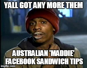 Triggered Australian Feminists | YALL GOT ANY MORE THEM AUSTRALIAN 'MADDIE' FACEBOOK SANDWICH TIPS | image tagged in memes,yall got any more of | made w/ Imgflip meme maker