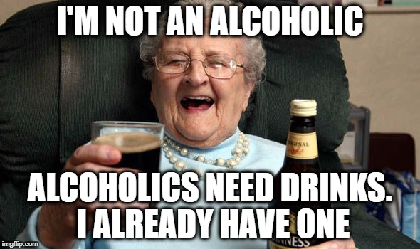 I'M NOT AN ALCOHOLIC ALCOHOLICS NEED DRINKS. I ALREADY HAVE ONE | image tagged in woozy grandma,grandma,beer,memes | made w/ Imgflip meme maker