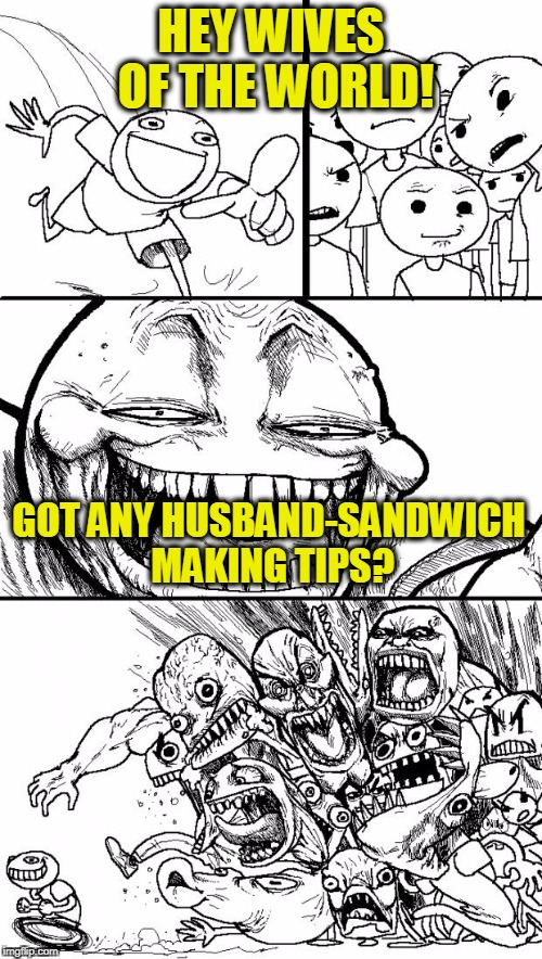 Australian Mom Asked for Tips on Facebook for Making her Husband a Sandwich - got Rage Instead | HEY WIVES OF THE WORLD! GOT ANY HUSBAND-SANDWICH MAKING TIPS? | image tagged in memes,hey internet | made w/ Imgflip meme maker