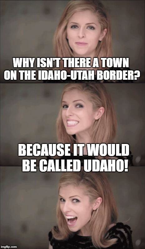 Bad Pun Anna Kendrick Meme | WHY ISN'T THERE A TOWN ON THE IDAHO-UTAH BORDER? BECAUSE IT WOULD BE CALLED UDAHO! | image tagged in memes,bad pun anna kendrick | made w/ Imgflip meme maker