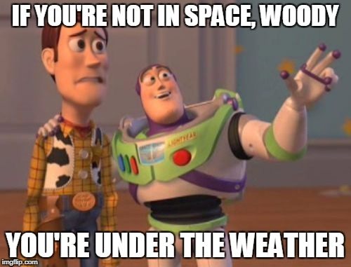 X, X Everywhere Meme | IF YOU'RE NOT IN SPACE, WOODY YOU'RE UNDER THE WEATHER | image tagged in memes,x,x everywhere,x x everywhere | made w/ Imgflip meme maker