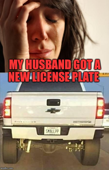 Now everyone will know!  | MY HUSBAND GOT A NEW LICENSE PLATE | image tagged in memes,lol,first world problems,lynch1979 | made w/ Imgflip meme maker