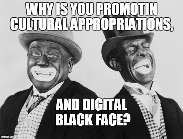 WHY IS YOU PROMOTIN CULTURAL APPROPRIATIONS, AND DIGITAL BLACK FACE? | made w/ Imgflip meme maker