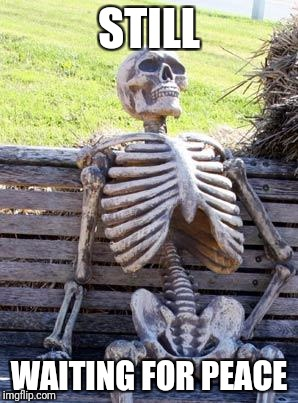 Waiting Skeleton Meme | STILL WAITING FOR PEACE | image tagged in memes,waiting skeleton | made w/ Imgflip meme maker