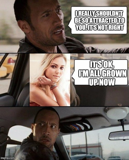 The Rock Driving Meme | I REALLY SHOULDN'T BE SO ATTRACTED TO YOU. IT'S NOT RIGHT IT'S OK, I'M ALL GROWN UP NOW | image tagged in memes,the rock driving | made w/ Imgflip meme maker