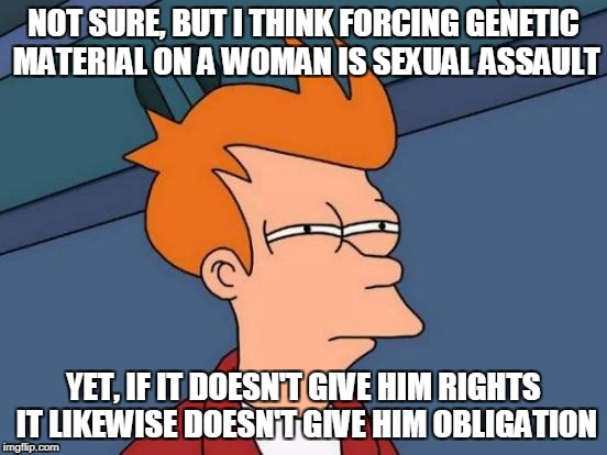 Futurama Fry Meme | NOT SURE, BUT I THINK FORCING GENETIC MATERIAL ON A WOMAN IS SEXUAL ASSAULT YET, IF IT DOESN'T GIVE HIM RIGHTS IT LIKEWISE DOESN'T GIVE HIM  | image tagged in memes,futurama fry | made w/ Imgflip meme maker