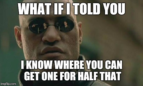 Matrix Morpheus Meme | WHAT IF I TOLD YOU I KNOW WHERE YOU CAN GET ONE FOR HALF THAT | image tagged in memes,matrix morpheus | made w/ Imgflip meme maker