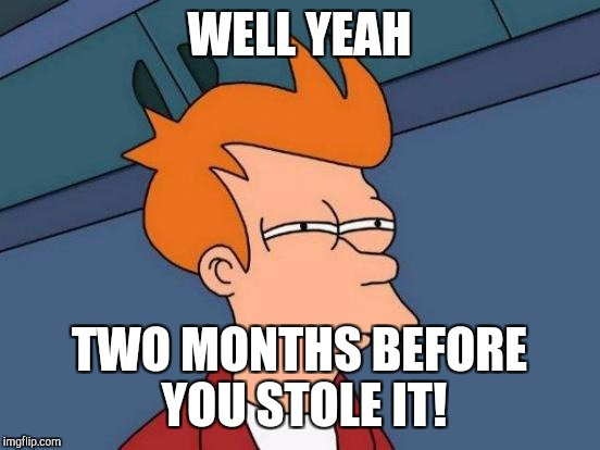Futurama Fry Meme | WELL YEAH TWO MONTHS BEFORE YOU STOLE IT! | image tagged in memes,futurama fry | made w/ Imgflip meme maker