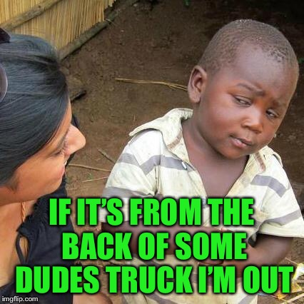 Third World Skeptical Kid Meme | IF IT'S FROM THE BACK OF SOME DUDES TRUCK I'M OUT | image tagged in memes,third world skeptical kid | made w/ Imgflip meme maker