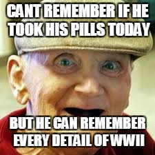 CANT REMEMBER IF HE TOOK HIS PILLS TODAY BUT HE CAN REMEMBER EVERY DETAIL OF WWII | image tagged in old guy,bad memory,meme | made w/ Imgflip meme maker