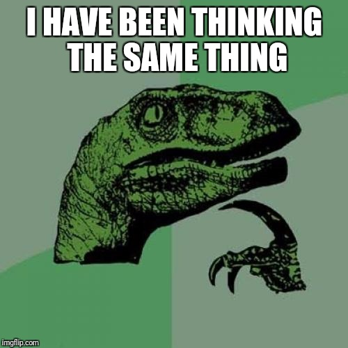Philosoraptor Meme | I HAVE BEEN THINKING THE SAME THING | image tagged in memes,philosoraptor | made w/ Imgflip meme maker