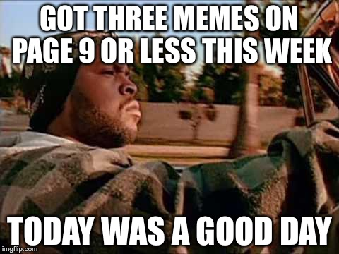 Today Was A Good Day Meme | GOT THREE MEMES ON PAGE 9 OR LESS THIS WEEK TODAY WAS A GOOD DAY | image tagged in memes,today was a good day | made w/ Imgflip meme maker