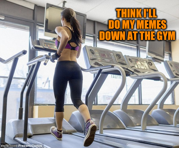 THINK I'LL DO MY MEMES DOWN AT THE GYM | made w/ Imgflip meme maker