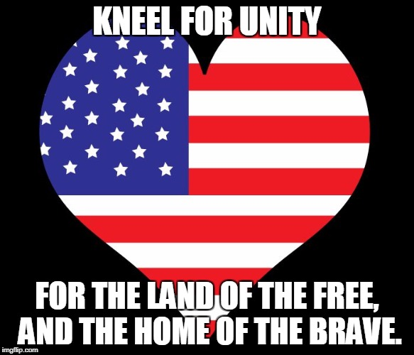 American Flag Heart | KNEEL FOR UNITY FOR THE LAND OF THE FREE, AND THE HOME OF THE BRAVE. | image tagged in american flag heart | made w/ Imgflip meme maker